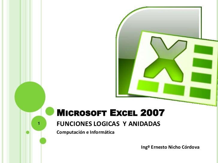 MICROSOFT EXCEL 20071   FUNCIONES LOGICAS Y ANIDADAS    Computación e Informática                                Ingº Erne...
