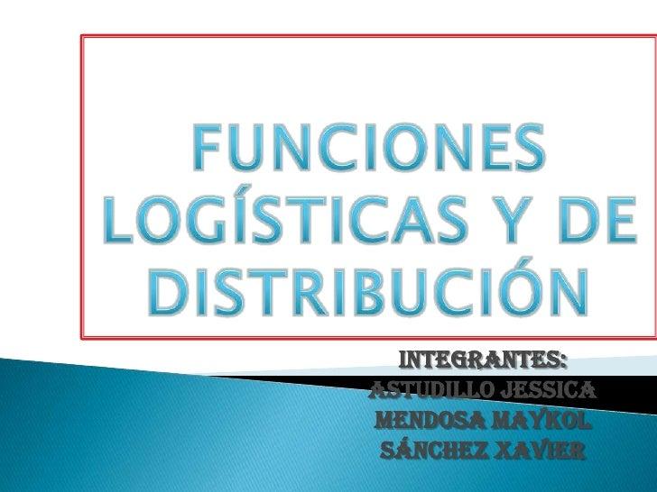 FUNCIONES LOGÍSTICAS Y DE DISTRIBUCIÓN<br />Integrantes:<br />Astudillojessica<br />Mendosa maykol<br />Sánchez Xavier<br />