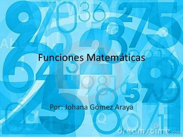 Funciones Matemáticas Por: Johana Gómez Araya