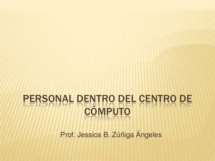 PERSONAL DENTRO DEL CENTRO DE          CÓMPUTO      Prof. Jessica B. Zúñiga Ángeles