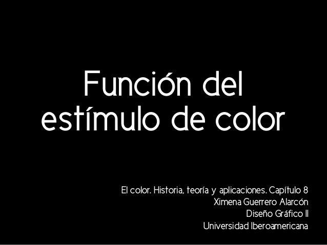Función del estímulo de color El color. Historia, teoría y aplicaciones. Capítulo 8 Ximena Guerrero Alarcón Diseño Gráfico...