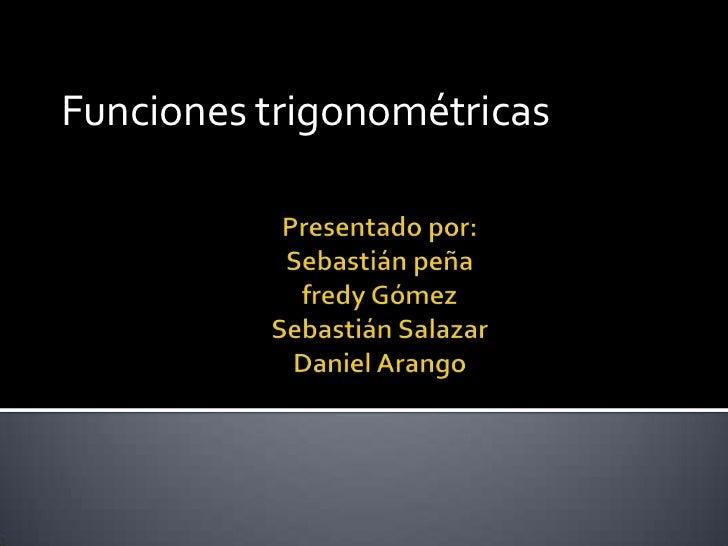Funciones trigonométricas<br />Presentado por: Sebastián peñafredy GómezSebastián SalazarDaniel Arango<br />