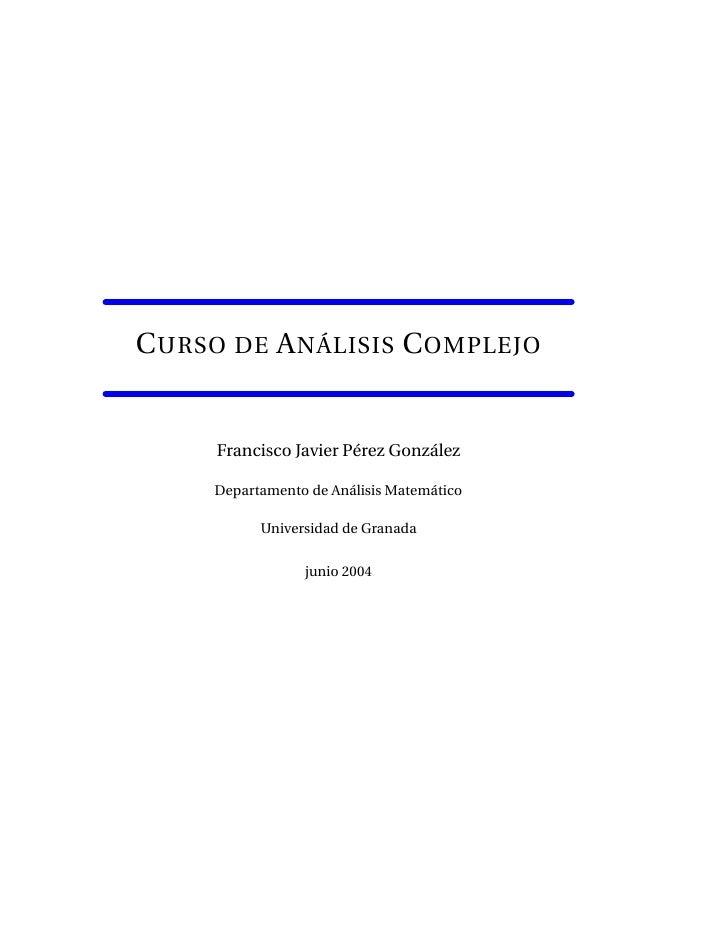 C URSO DE A NÁLISIS C OMPLEJO     Francisco Javier Pérez González     Departamento de Análisis Matemático           Univer...