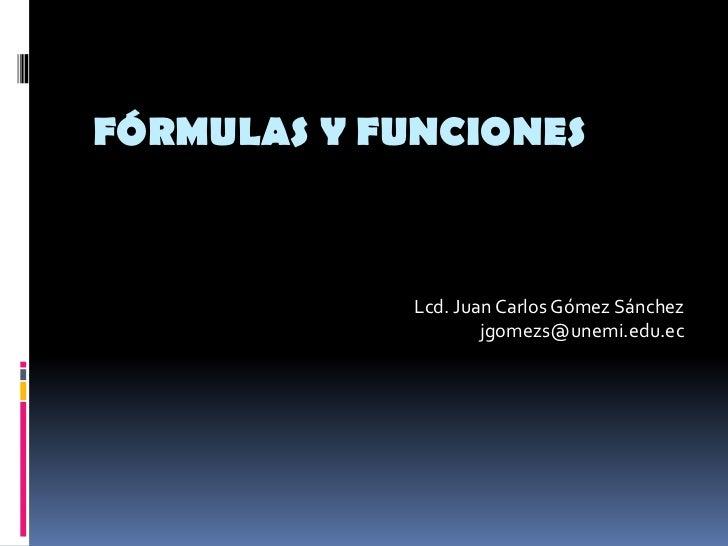 Fórmulas y Funciones<br />Lcd. Juan Carlos Gómez Sánchez<br />jgomezs@unemi.edu.ec<br />