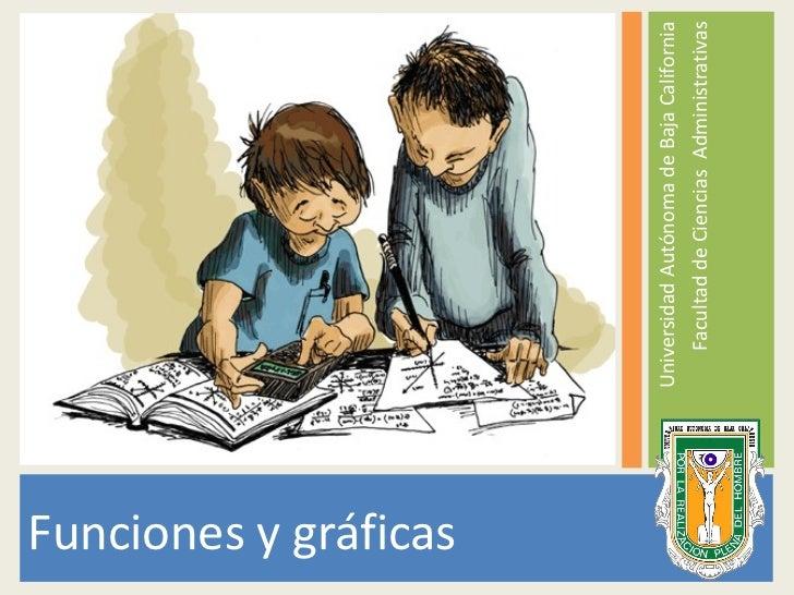 <ul><li>Funciones y gráficas </li></ul><ul><li>Universidad Autónoma de Baja California </li></ul><ul><li>Facultad de Cienc...