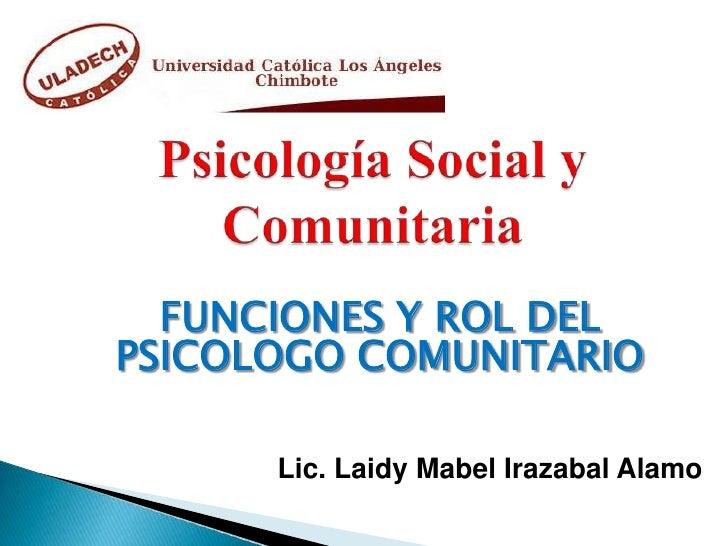 FUNCIONES Y ROL DELPSICOLOGO COMUNITARIO      Lic. Laidy Mabel Irazabal Alamo