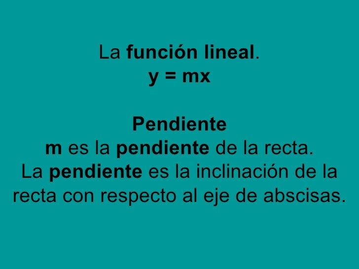La  función lineal . y = mx Pendiente m  es la  pendiente  de la recta. La  pendiente  es la inclinación de la recta con r...