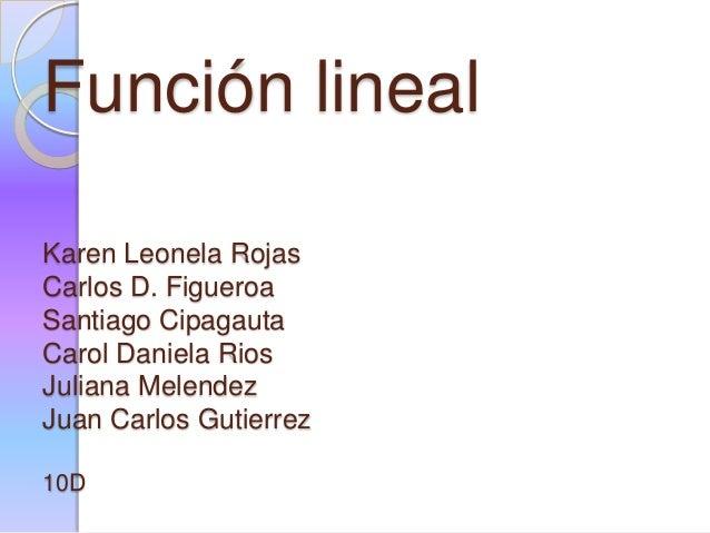Función lineal Karen Leonela Rojas Carlos D. Figueroa Santiago Cipagauta Carol Daniela Rios Juliana Melendez Juan Carlos G...