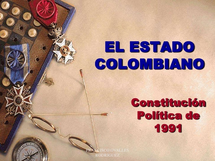 FRANCISCO OVALLES RODRIGUEZ<br />1<br />EL ESTADO COLOMBIANO<br />Constitución Política de 1991<br />