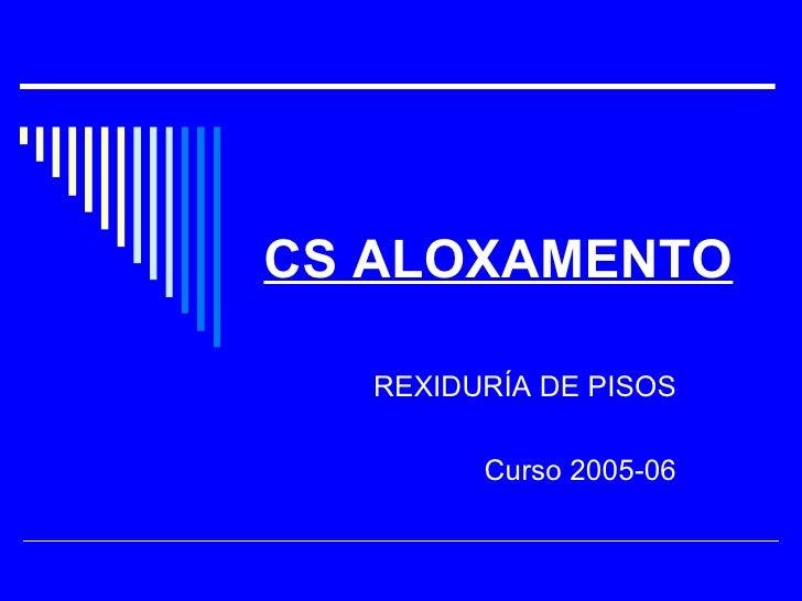 CS ALOXAMENTO     REXIDURÍA DE PISOS           Curso 2005-06