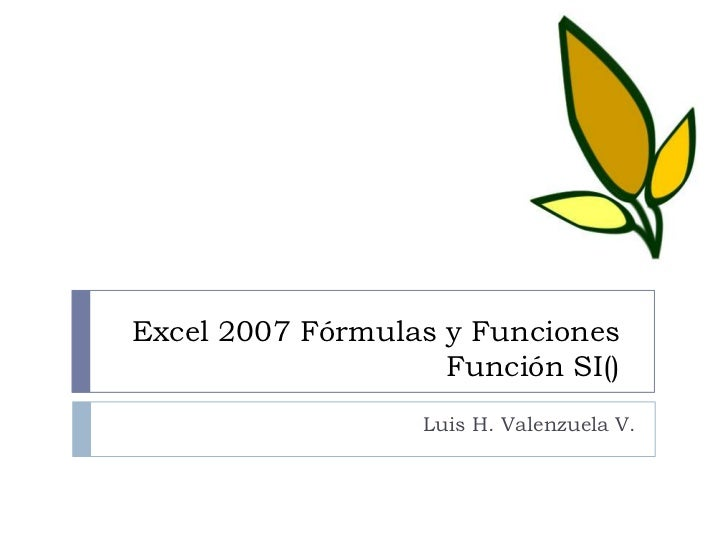 Excel 2007 Fórmulas y FuncionesFunción SI() <br />Luis H. Valenzuela V.<br />