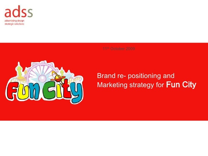 11th October 2009<br />Brand re- positioning and Marketing strategy for Fun City<br />