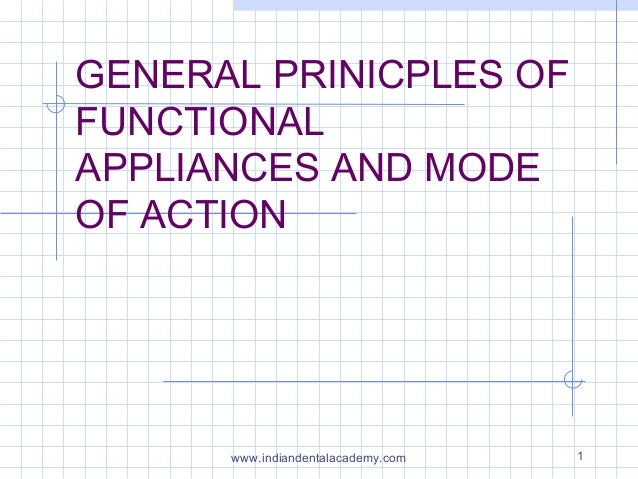 GENERAL PRINICPLES OF FUNCTIONAL APPLIANCES AND MODE OF ACTION  www.indiandentalacademy.com  1