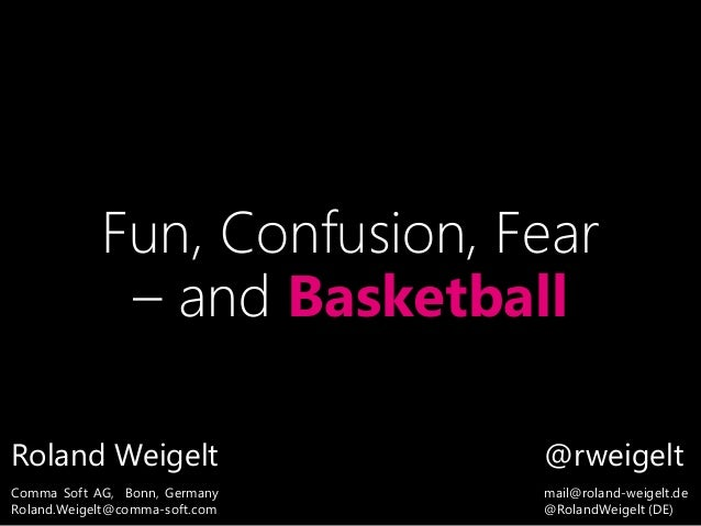 Fun, Confusion, Fear – and Basketball Roland Weigelt Comma Soft AG, Bonn, Germany Roland.Weigelt@comma-soft.com @rweigelt ...