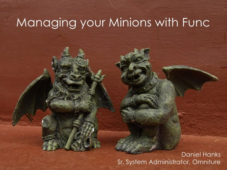 Managing your Minions with Func                                          Daniel Hanks                 Sr. System Administr...