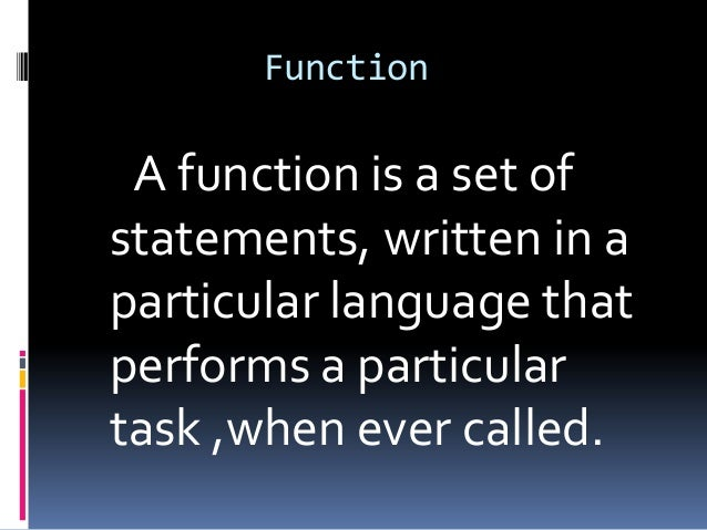Function  A function is a set of statements, written in a particular language that performs a particular task ,when ever c...