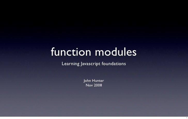 function modules   Learning Javascript foundations               John Hunter              Nov 2008                        ...