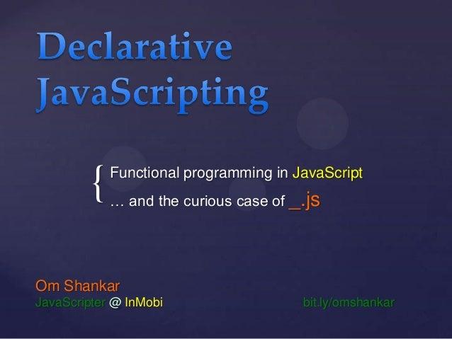 {  Functional programming in JavaScript … and the curious case of _.js  Om Shankar JavaScripter @ InMobi  bit.ly/omshankar