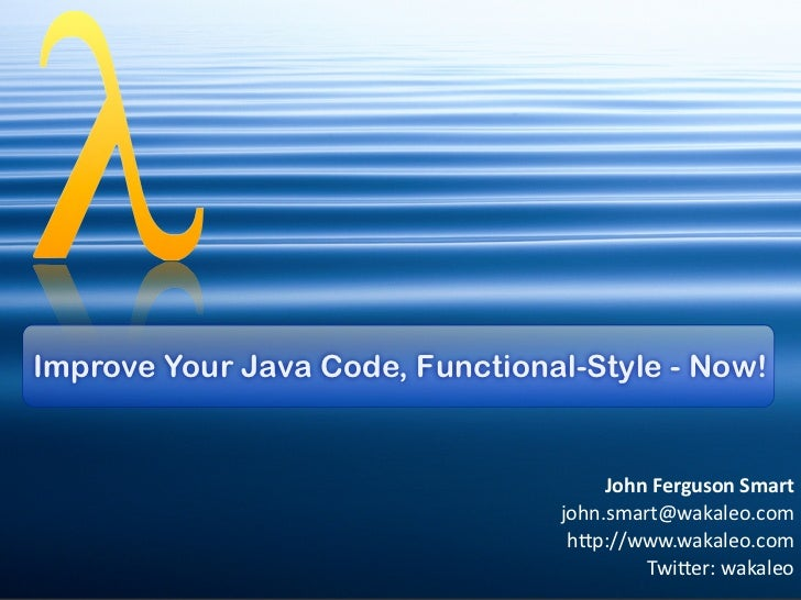 Improve Your Java Code, Functional-Style - Now!                                        John	  Ferguson	  Smart            ...