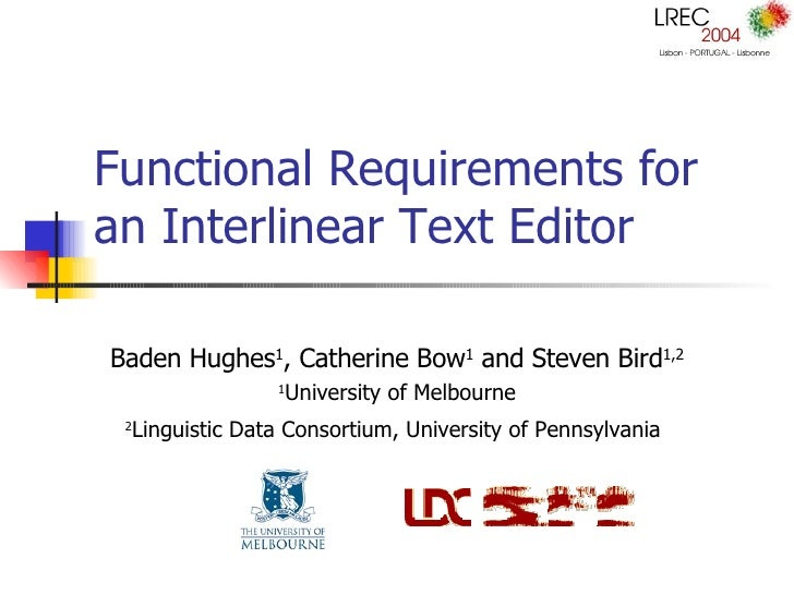Functional Requirements for an Interlinear Text Editor Baden Hughes 1 , Catherine Bow 1  and Steven Bird 1,2 1 University ...