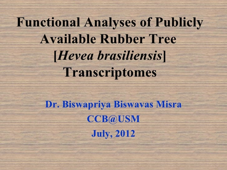 Functional Analyses of Publicly   Available Rubber Tree      [Hevea brasiliensis]       Transcriptomes    Dr. Biswapriya B...