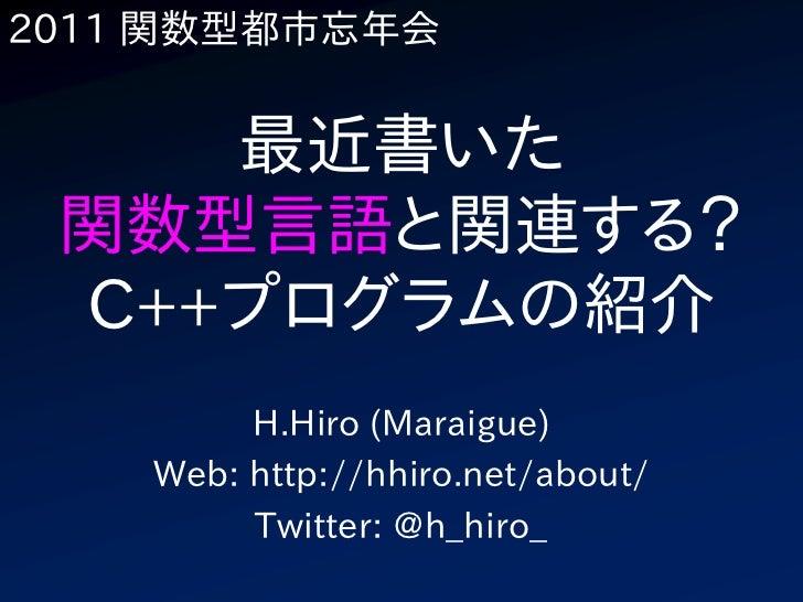 2011 関数型都市忘年会    最近書いた 関数型言語と関連する? C++プログラムの紹介         H.Hiro (Maraigue)    Web: http://hhiro.net/about/         Twitter: ...