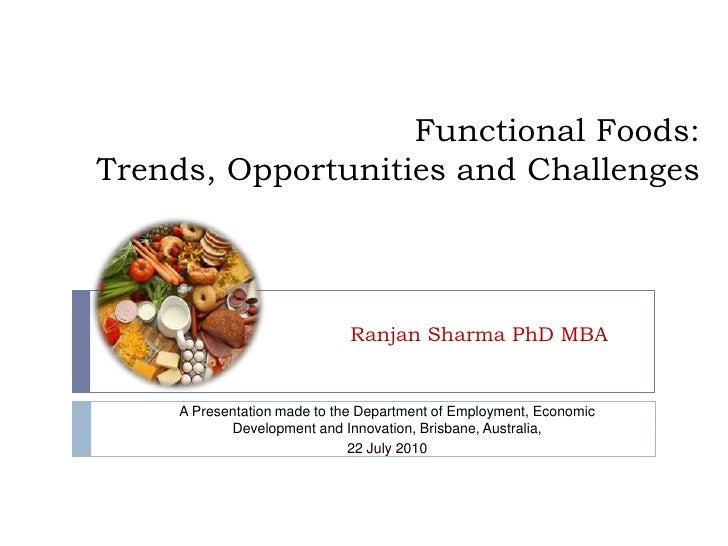 Functional Foods: Trends, Opportunities and Challenges<br />Ranjan Sharma PhD MBA<br />A Presentation made to the Departme...