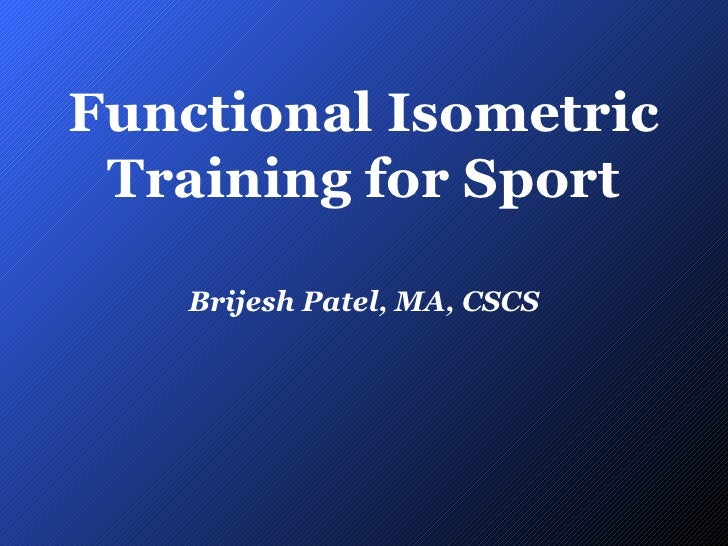 Functional Isometric Training for Sport Brijesh Patel, MA, CSCS