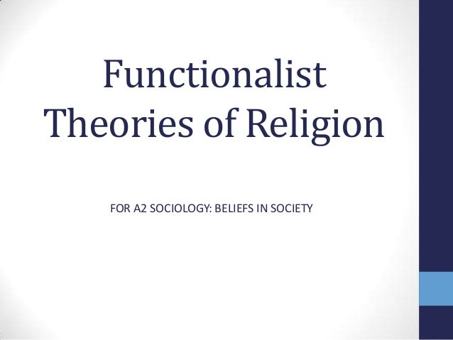 FunctionalistTheories of Religion   FOR A2 SOCIOLOGY: BELIEFS IN SOCIETY