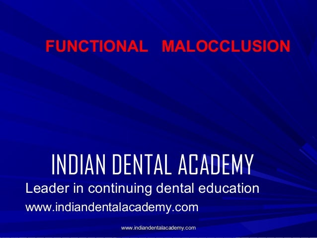 FUNCTIONAL MALOCCLUSION  INDIAN DENTAL ACADEMY Leader in continuing dental education www.indiandentalacademy.com www.india...