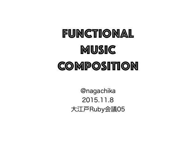 Functional Music COMPOSITION @nagachika 2015.11.8 大江戸Ruby会議05