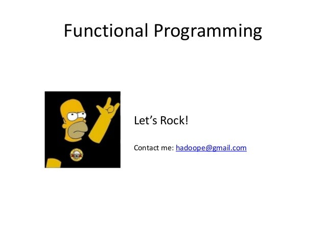 Functional Programming Contact me: hadoope@gmail.com Let's Rock!