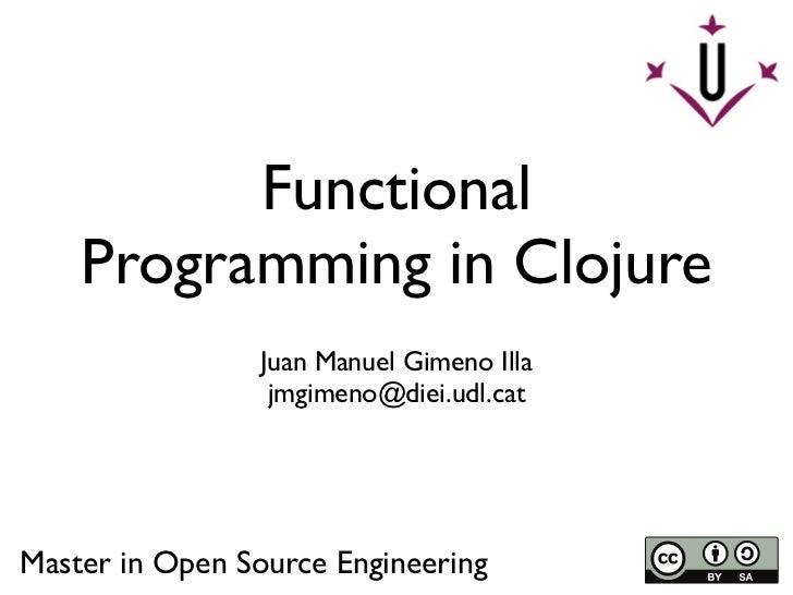 Functional    Programming in Clojure                Juan Manuel Gimeno Illa                 jmgimeno@diei.udl.catMaster in...