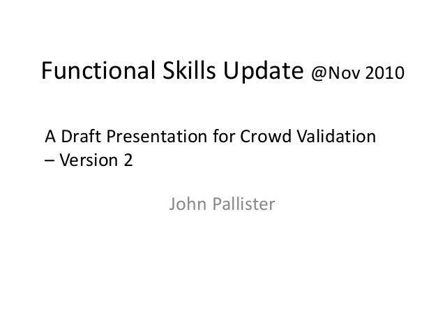 Functional Skills Update @Nov 2010 John Pallister A Draft Presentation for Crowd Validation – Version 2