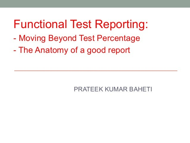PRATEEK KUMAR BAHETIFunctional Test Reporting:- Moving Beyond Test Percentage- The Anatomy of a good report