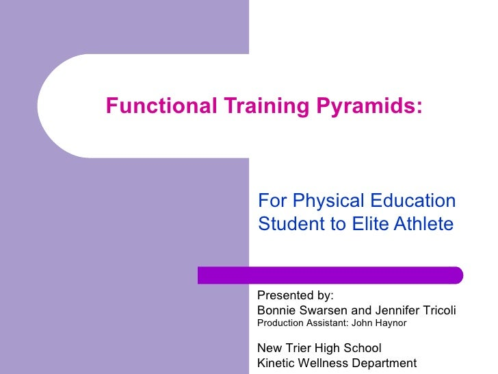 Functional Training Pyramids: For Physical Education Student to Elite Athlete Presented by: Bonnie Swarsen and Jennifer ...