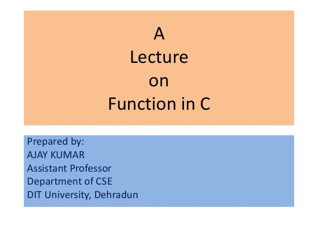 A                   Lecture                      on                 Function in CPrepared by:AJAY KUMARAssistant Professor...