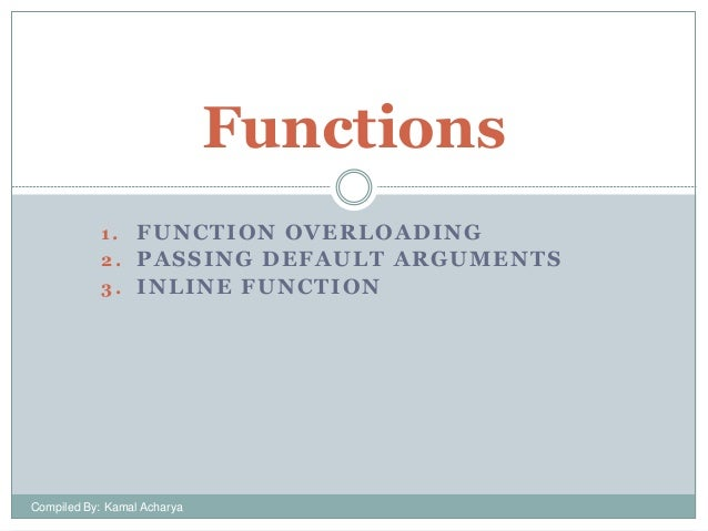 Functions FUNCTION OVERLOADING 2. PASSING DEFAULT ARGUMENTS 3. INLINE FUNCTION 1.  Compiled By: Kamal Acharya