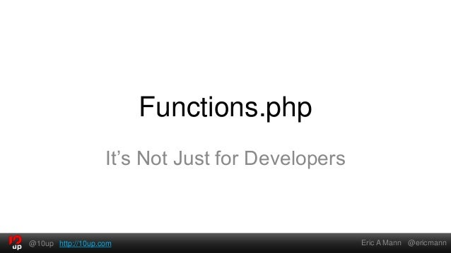 Functions.php                   It's Not Just for Developers@10up http://10up.com                             Eric A Mann ...