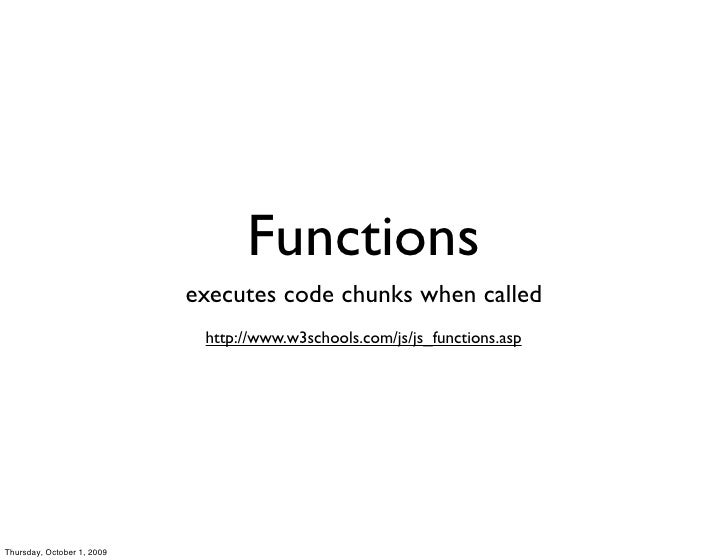 Functions                             executes code chunks when called                              http://www.w3schools.c...