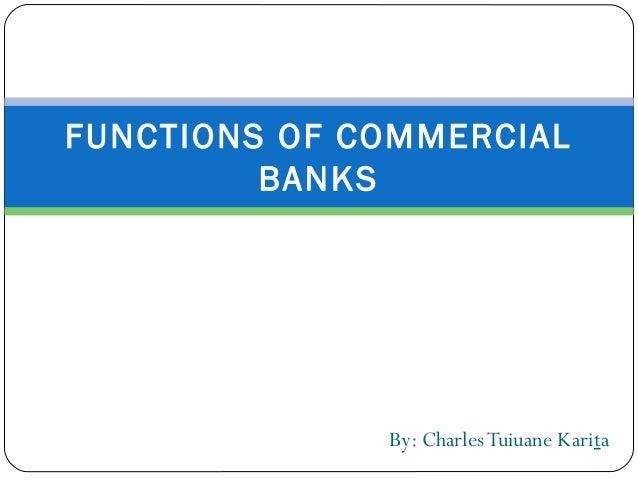 By: CharlesTuiuane KaritaFUNCTIONS OF COMMERCIALBANKS
