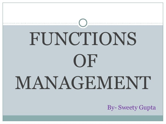FUNCTIONS OF MANAGEMENT By- Sweety Gupta
