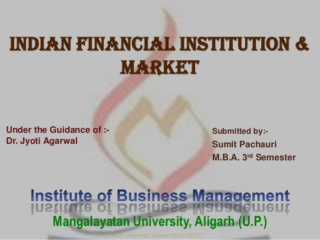 Indian financial institution & Market Submitted by:- Sumit Pachauri M.B.A. 3rd Semester Manglayatan University, Beswan,Ali...