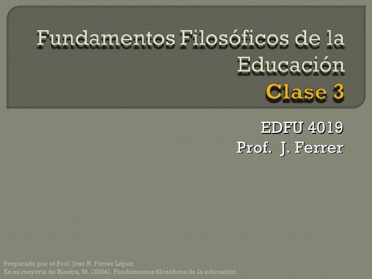 EDFU 4019 Prof.  J. Ferrer Preparado por el Prof. José R. Ferrer López En su mayoría de Riestra, M. (2004). Fundamentos fi...