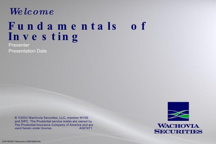 Welcome Fundamentals  of  Investing Presenter Presentation Date COPYRIGHT Wachovia CONFIDENTIAL © 7/2003 Wachovia Securiti...