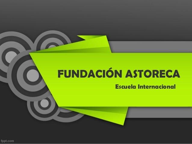 FUNDACIÓN ASTORECA Escuela Internacional