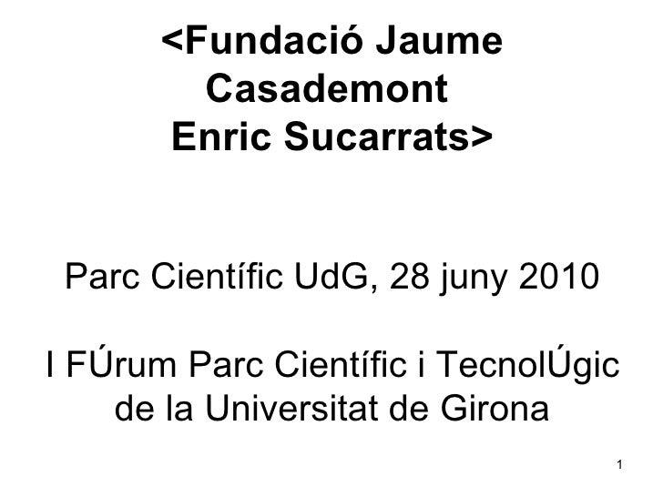 <Fundació Jaume Casademont  Enric Sucarrats> Parc Científic UdG, 28 juny 2010 I Fòrum Parc Científic i Tecnològic de la Un...