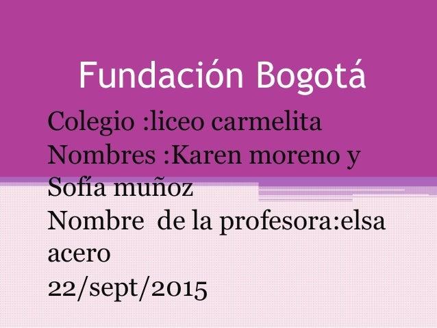 Fundación Bogotá Colegio :liceo carmelita Nombres :Karen moreno y Sofía muñoz Nombre de la profesora:elsa acero 22/sept/20...