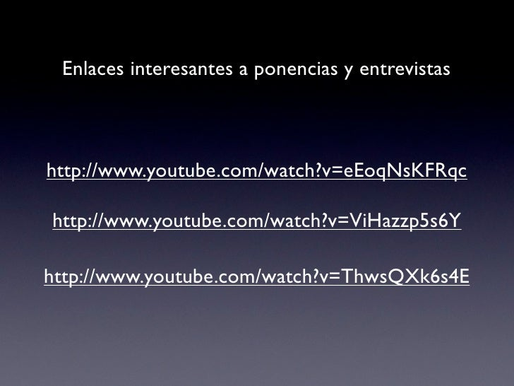 Enlaces interesantes a ponencias y entrevistashttp://www.youtube.com/watch?v=eEoqNsKFRqchttp://www.youtube.com/watch?v=ViH...