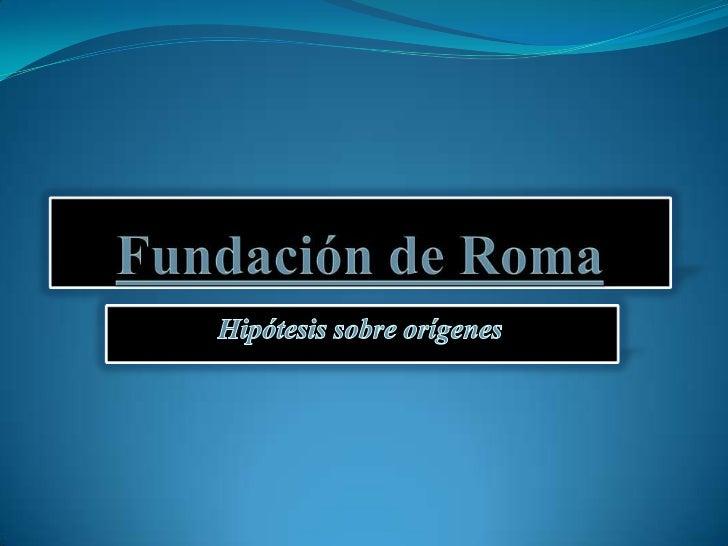 Fundación de Roma<br />Hipótesis sobre orígenes<br />